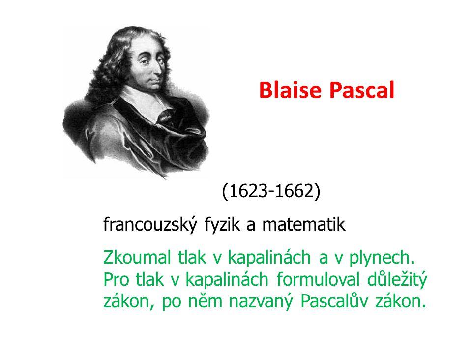 Blaise Pascal (1623-1662) francouzský fyzik a matematik Zkoumal tlak v kapalinách a v plynech. Pro tlak v kapalinách formuloval důležitý zákon, po něm