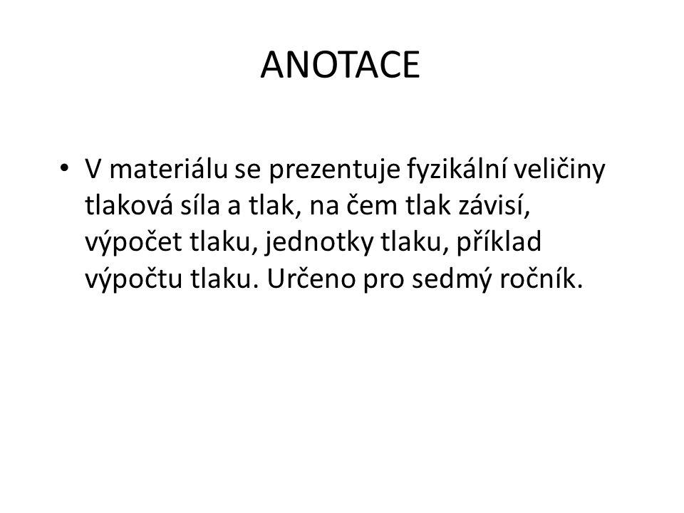 ANOTACE V materiálu se prezentuje fyzikální veličiny tlaková síla a tlak, na čem tlak závisí, výpočet tlaku, jednotky tlaku, příklad výpočtu tlaku. Ur
