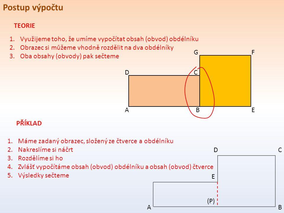 Postup výpočtu 1.Využijeme toho, že umíme vypočítat obsah (obvod) obdélníku 2.Obrazec si můžeme vhodně rozdělit na dva obdélníky 3.Oba obsahy (obvody) pak sečteme A D B C GF E TEORIE PŘÍKLAD 1.Máme zadaný obrazec, složený ze čtverce a obdélníku 2.Nakreslíme si náčrt 3.Rozdělíme si ho 4.Zvlášť vypočítáme obsah (obvod) obdélníku a obsah (obvod) čtverce 5.Výsledky sečteme AB CD E (P)