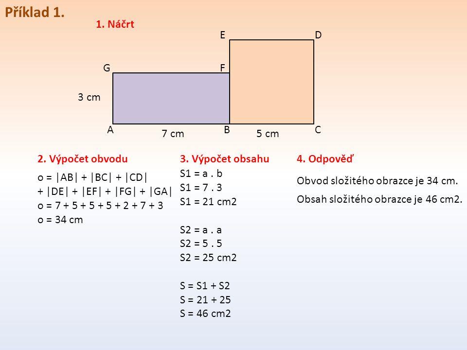 Příklad 1. A D BC GF E 7 cm5 cm 3 cm 2. Výpočet obvodu 1. Náčrt o = |AB| + |BC| + |CD| + |DE| + |EF| + |FG| + |GA| o = 7 + 5 + 5 + 5 + 2 + 7 + 3 o = 3