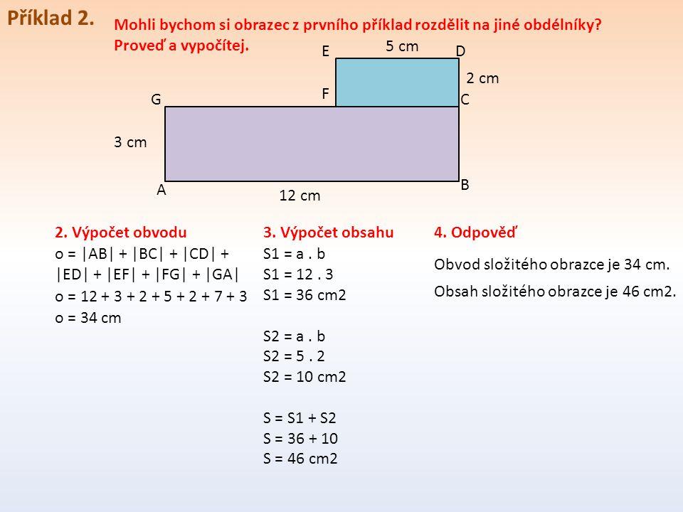 Příklad 2. Mohli bychom si obrazec z prvního příklad rozdělit na jiné obdélníky? Proveď a vypočítej. A D B C F E 12 cm 5 cm 3 cm 2. Výpočet obvodu o =