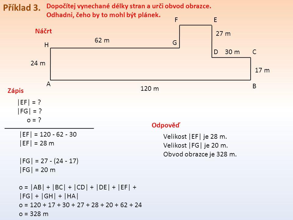 Příklad 3. Dopočítej vynechané délky stran a urči obvod obrazce. Odhadni, čeho by to mohl být plánek. A B CD EF G H 120 m 17 m 30 m 27 m 62 m 24 m |EF