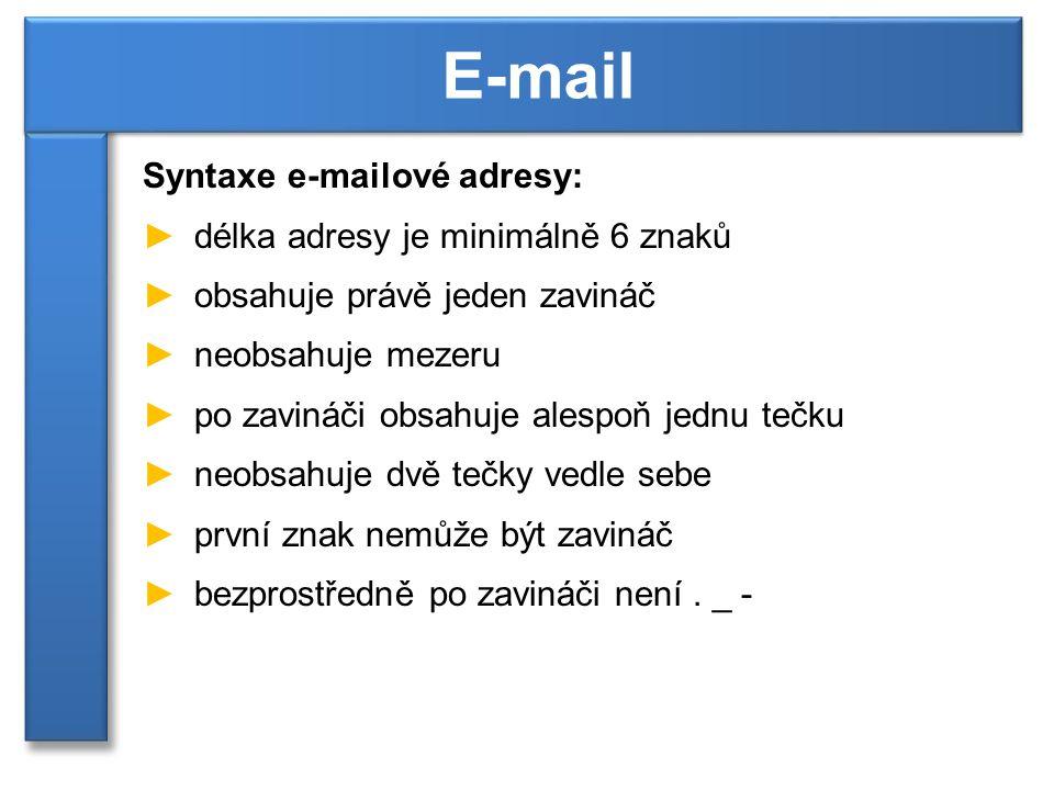 Syntaxe e-mailové adresy: ►délka adresy je minimálně 6 znaků ►obsahuje právě jeden zavináč ►neobsahuje mezeru ►po zavináči obsahuje alespoň jednu tečku ►neobsahuje dvě tečky vedle sebe ►první znak nemůže být zavináč ►bezprostředně po zavináči není.