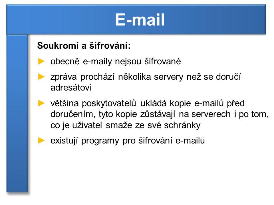 Soukromí a šifrování: ►obecně e-maily nejsou šifrované ►zpráva prochází několika servery než se doručí adresátovi ►většina poskytovatelů ukládá kopie e-mailů před doručením, tyto kopie zůstávají na serverech i po tom, co je uživatel smaže ze své schránky ►existují programy pro šifrování e-mailů E-mail
