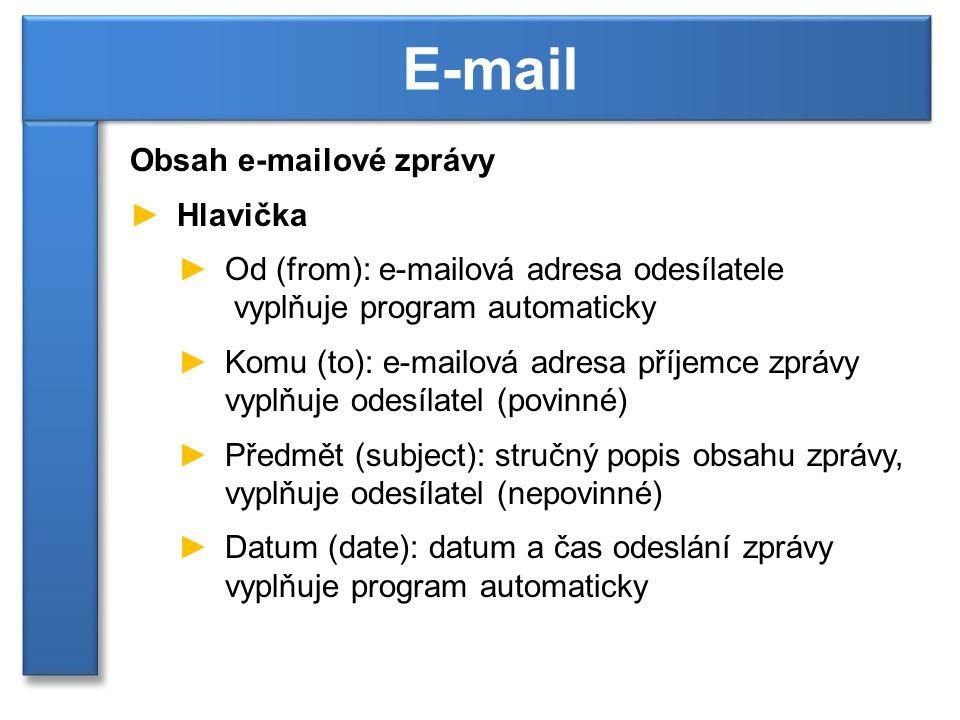 Obsah e-mailové zprávy ►Hlavička ►Od (from): e-mailová adresa odesílatele vyplňuje program automaticky ►Komu (to): e-mailová adresa příjemce zprávy vyplňuje odesílatel (povinné) ►Předmět (subject): stručný popis obsahu zprávy, vyplňuje odesílatel (nepovinné) ►Datum (date): datum a čas odeslání zprávy vyplňuje program automaticky E-mail