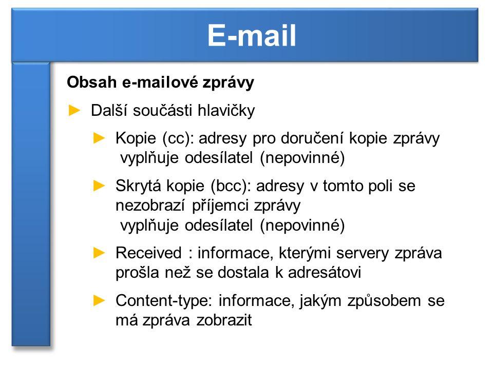 Obsah e-mailové zprávy ►Další součásti hlavičky ►Kopie (cc): adresy pro doručení kopie zprávy vyplňuje odesílatel (nepovinné) ►Skrytá kopie (bcc): adresy v tomto poli se nezobrazí příjemci zprávy vyplňuje odesílatel (nepovinné) ►Received : informace, kterými servery zpráva prošla než se dostala k adresátovi ►Content-type: informace, jakým způsobem se má zpráva zobrazit E-mail