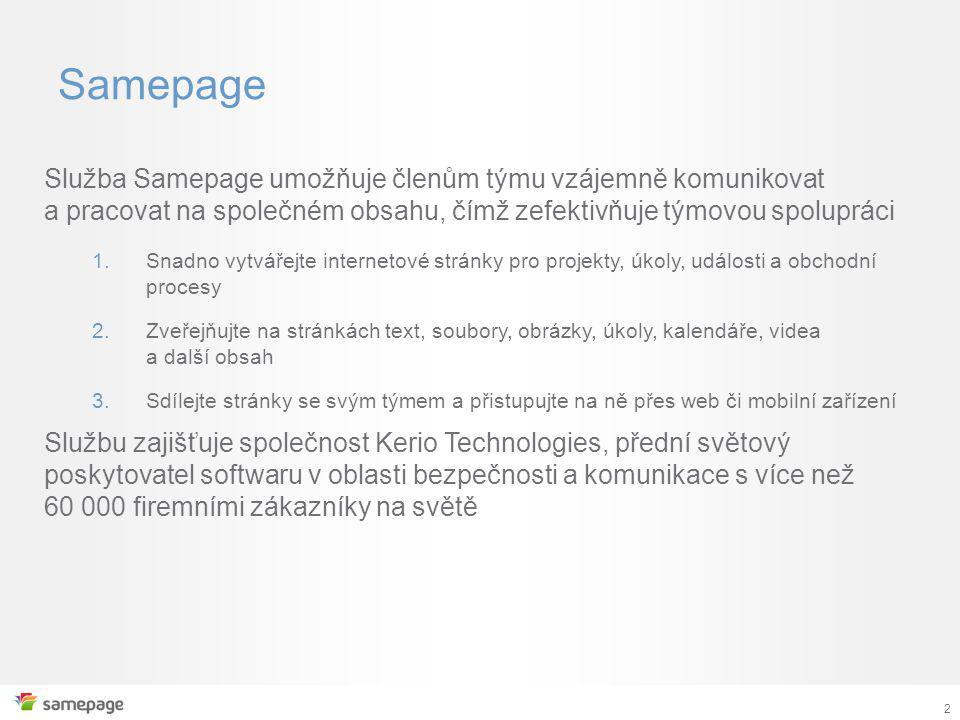 2 Samepage Služba Samepage umožňuje členům týmu vzájemně komunikovat a pracovat na společném obsahu, čímž zefektivňuje týmovou spolupráci 1.Snadno vytvářejte internetové stránky pro projekty, úkoly, události a obchodní procesy 2.Zveřejňujte na stránkách text, soubory, obrázky, úkoly, kalendáře, videa a další obsah 3.Sdílejte stránky se svým týmem a přistupujte na ně přes web či mobilní zařízení Službu zajišťuje společnost Kerio Technologies, přední světový poskytovatel softwaru v oblasti bezpečnosti a komunikace s více než 60 000 firemními zákazníky na světě