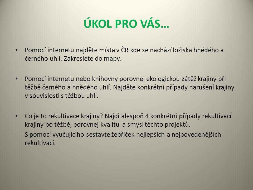 ÚKOL PRO VÁS… Pomocí internetu najděte místa v ČR kde se nachází ložiska hnědého a černého uhlí. Zakreslete do mapy. Pomocí internetu nebo knihovny po