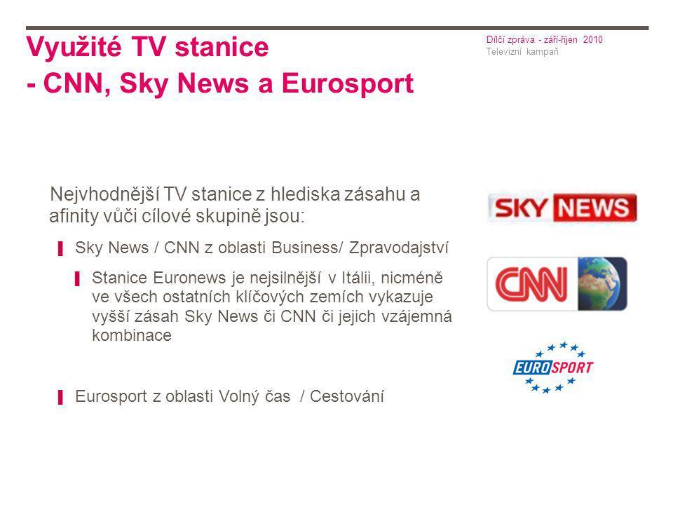 Využité TV stanice - CNN, Sky News a Eurosport Televizní kampaň Dílčí zpráva - září-říjen 2010 Nejvhodnější TV stanice z hlediska zásahu a afinity vůči cílové skupině jsou: ▌ Sky News / CNN z oblasti Business/ Zpravodajství ▌ Stanice Euronews je nejsilnější v Itálii, nicméně ve všech ostatních klíčových zemích vykazuje vyšší zásah Sky News či CNN či jejich vzájemná kombinace ▌ Eurosport z oblasti Volný čas / Cestování