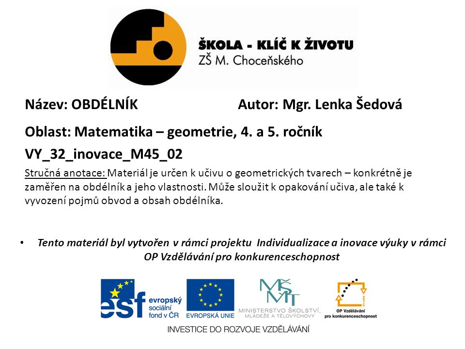Název: OBDÉLNÍK Oblast: Matematika – geometrie, 4. a 5. ročník VY_32_inovace_M45_02 Stručná anotace: Materiál je určen k učivu o geometrických tvarech