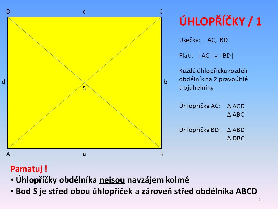 AB CD ÚHLOPŘÍČKY / 1 a b c d S Úsečky: Platí: │AC│ = │BD│ Pamatuj ! Úhlopříčky obdélníka nejsou navzájem kolmé Bod S je střed obou úhlopříček a zárove