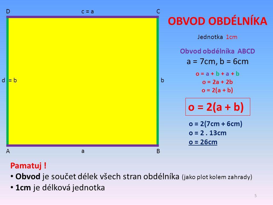 AB CD OBVOD OBDÉLNÍKA a b c = a d = b Obvod obdélníka ABCD a = 7cm, b = 6cm o = a + b + a + b o = 2a + 2b o = 2(a + b) o = 2(7cm + 6cm) o = 2. 13cm o