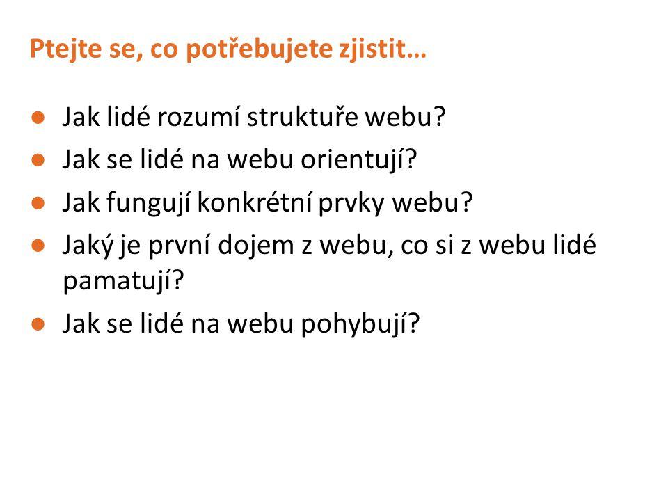 Ptejte se, co potřebujete zjistit… ●Jak lidé rozumí struktuře webu.