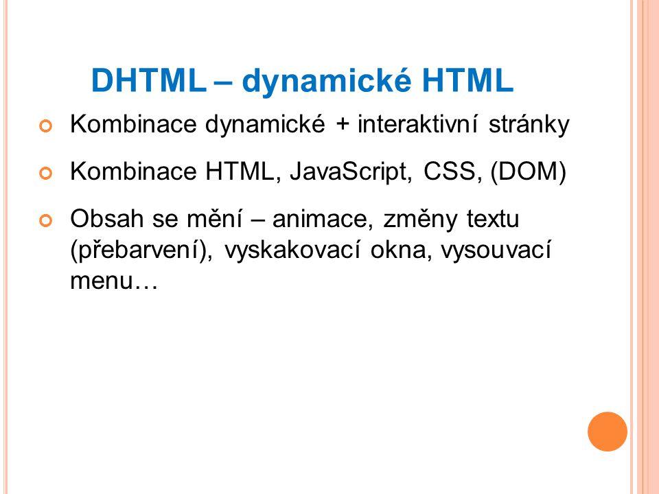 DHTML – dynamické HTML Kombinace dynamické + interaktivní stránky Kombinace HTML, JavaScript, CSS, (DOM) Obsah se mění – animace, změny textu (přebarvení), vyskakovací okna, vysouvací menu…