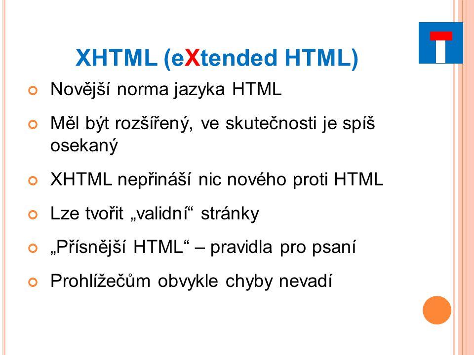 """XHTML (eXtended HTML) Novější norma jazyka HTML Měl být rozšířený, ve skutečnosti je spíš osekaný XHTML nepřináší nic nového proti HTML Lze tvořit """"validní stránky """"Přísnější HTML – pravidla pro psaní Prohlížečům obvykle chyby nevadí"""