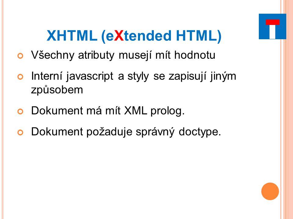 XHTML (eXtended HTML) Všechny atributy musejí mít hodnotu Interní javascript a styly se zapisují jiným způsobem Dokument má mít XML prolog.