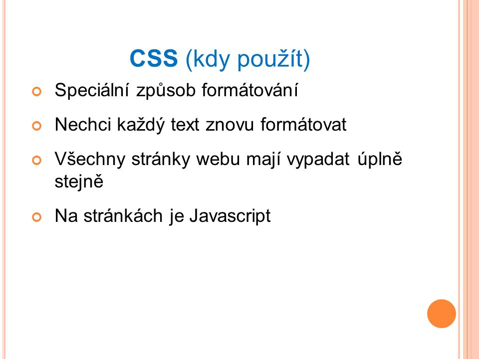CSS (kdy použít) Speciální způsob formátování Nechci každý text znovu formátovat Všechny stránky webu mají vypadat úplně stejně Na stránkách je Javascript