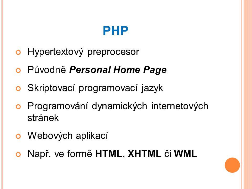 PHP Hypertextový preprocesor Původně Personal Home Page Skriptovací programovací jazyk Programování dynamických internetových stránek Webových aplikací Např.