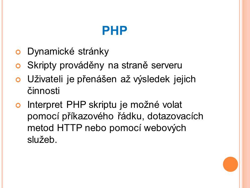 PHP Dynamické stránky Skripty prováděny na straně serveru Uživateli je přenášen až výsledek jejich činnosti Interpret PHP skriptu je možné volat pomocí příkazového řádku, dotazovacích metod HTTP nebo pomocí webových služeb.