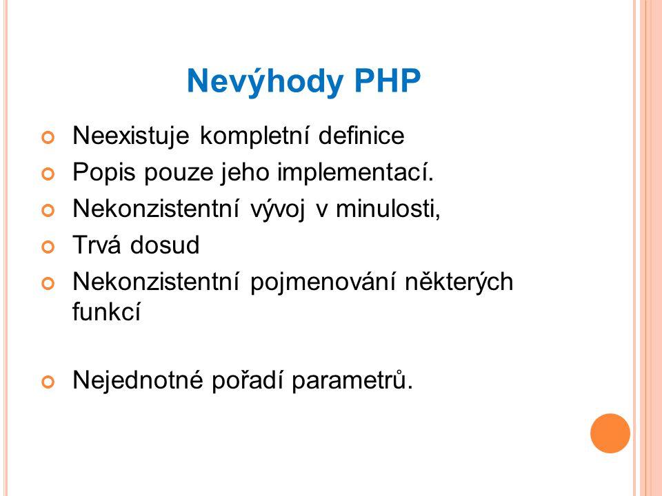 Nevýhody PHP Neexistuje kompletní definice Popis pouze jeho implementací.