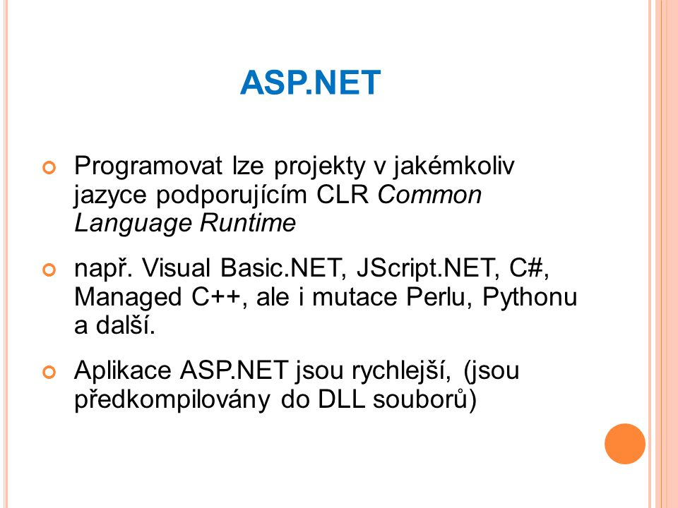 ASP.NET Programovat lze projekty v jakémkoliv jazyce podporujícím CLR Common Language Runtime např. Visual Basic.NET, JScript.NET, C#, Managed C++, al