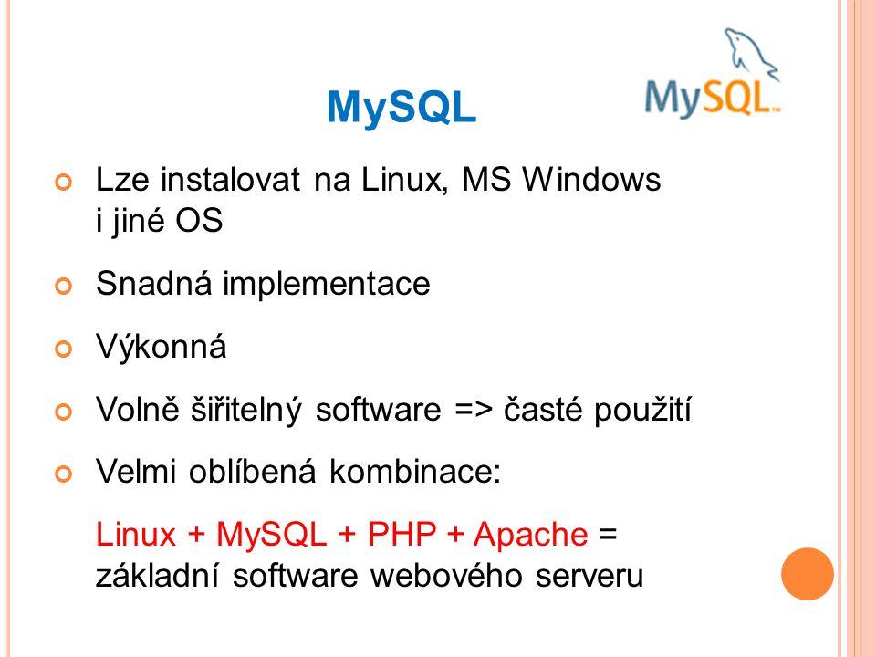 MySQL Lze instalovat na Linux, MS Windows i jiné OS Snadná implementace Výkonná Volně šiřitelný software => časté použití Velmi oblíbená kombinace: Linux + MySQL + PHP + Apache = základní software webového serveru