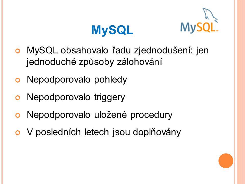 MySQL MySQL obsahovalo řadu zjednodušení: jen jednoduché způsoby zálohování Nepodporovalo pohledy Nepodporovalo triggery Nepodporovalo uložené procedury V posledních letech jsou doplňovány