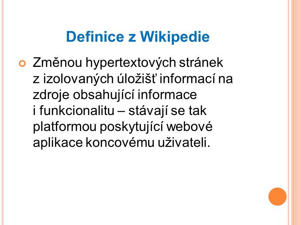 Definice z Wikipedie Změnou hypertextových stránek z izolovaných úložišť informací na zdroje obsahující informace i funkcionalitu – stávají se tak platformou poskytující webové aplikace koncovému uživateli.
