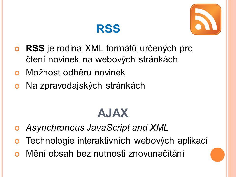 RSS RSS je rodina XML formátů určených pro čtení novinek na webových stránkách Možnost odběru novinek Na zpravodajských stránkách AJAX Asynchronous JavaScript and XML Technologie interaktivních webových aplikací Mění obsah bez nutnosti znovunačítání
