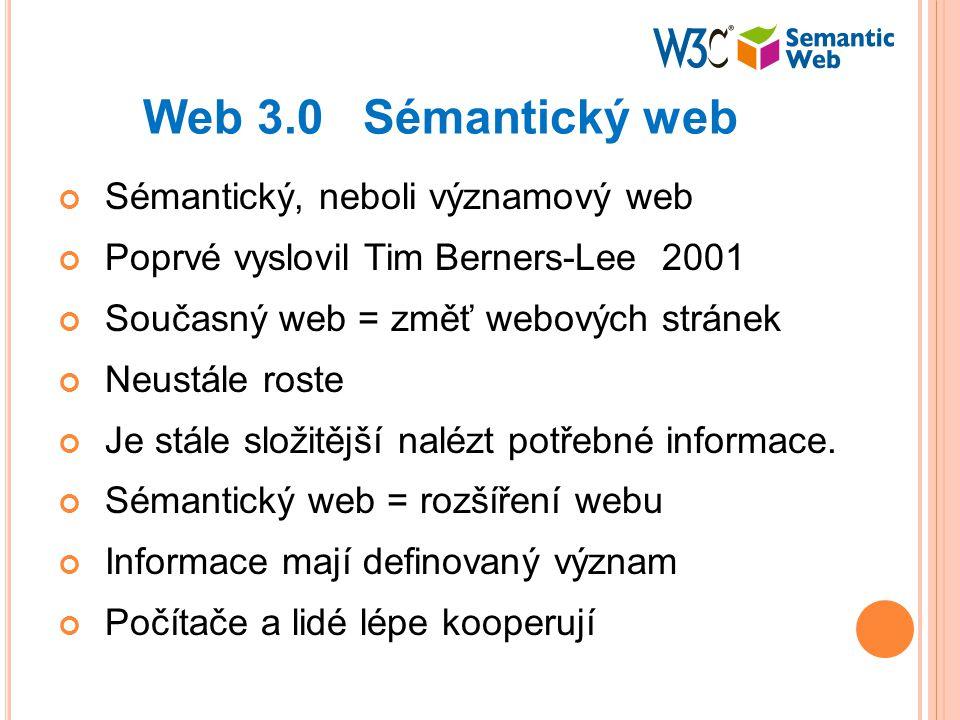 Web 3.0 Sémantický web Sémantický, neboli významový web Poprvé vyslovil Tim Berners-Lee 2001 Současný web = změť webových stránek Neustále roste Je stále složitější nalézt potřebné informace.