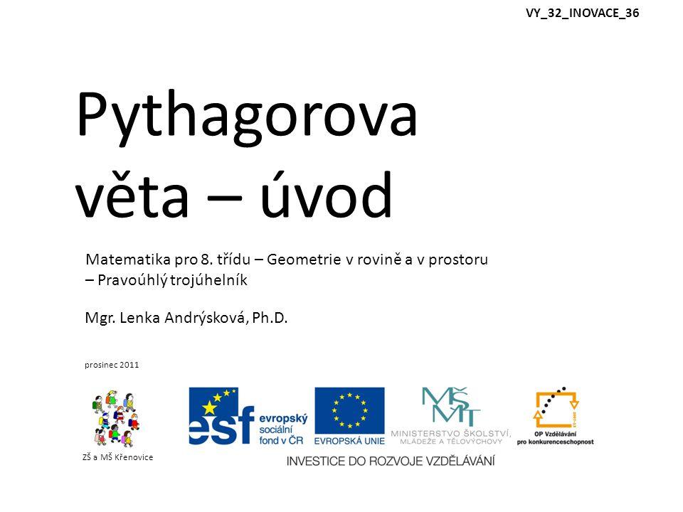 Pythagorova věta – úvod ZŠ a MŠ Křenovice Mgr. Lenka Andrýsková, Ph.D. prosinec 2011 Matematika pro 8. třídu – Geometrie v rovině a v prostoru – Pravo