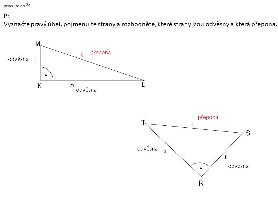 pracujte do ŠS Př. Vyznačte pravý úhel, pojmenujte strany a rozhodněte, které strany jsou odvěsny a která přepona. přepona k l m odvěsna r přepona s t