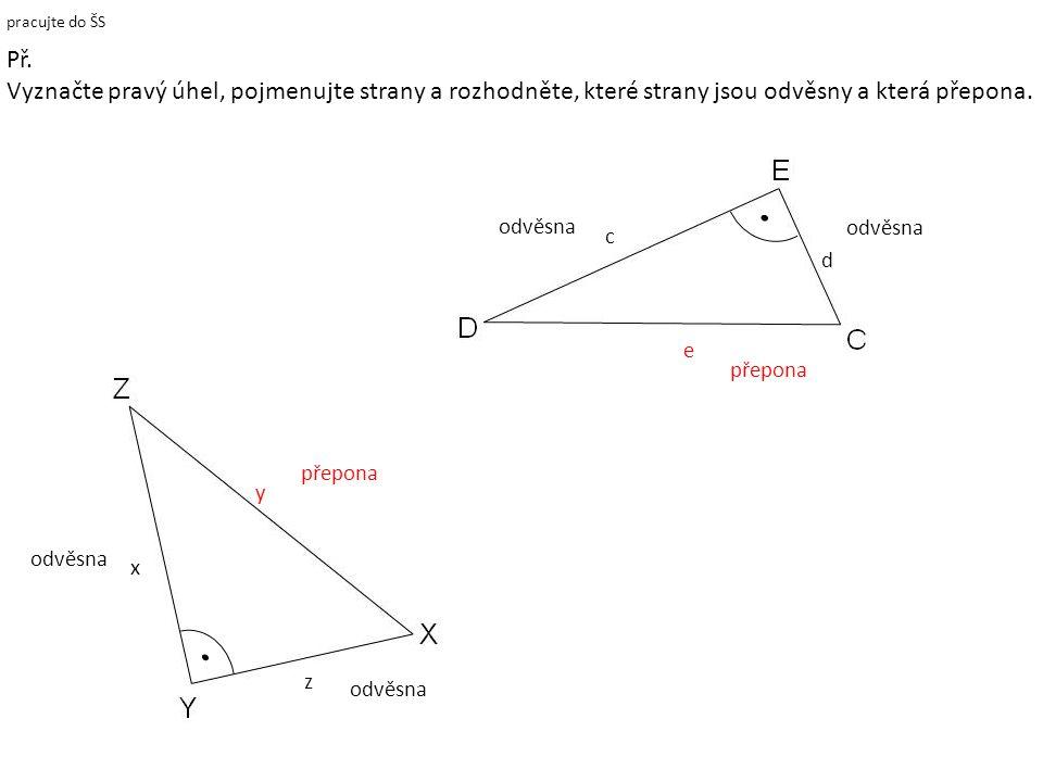 pracujte do ŠS přepona e c d odvěsna y přepona x z odvěsna Př. Vyznačte pravý úhel, pojmenujte strany a rozhodněte, které strany jsou odvěsny a která