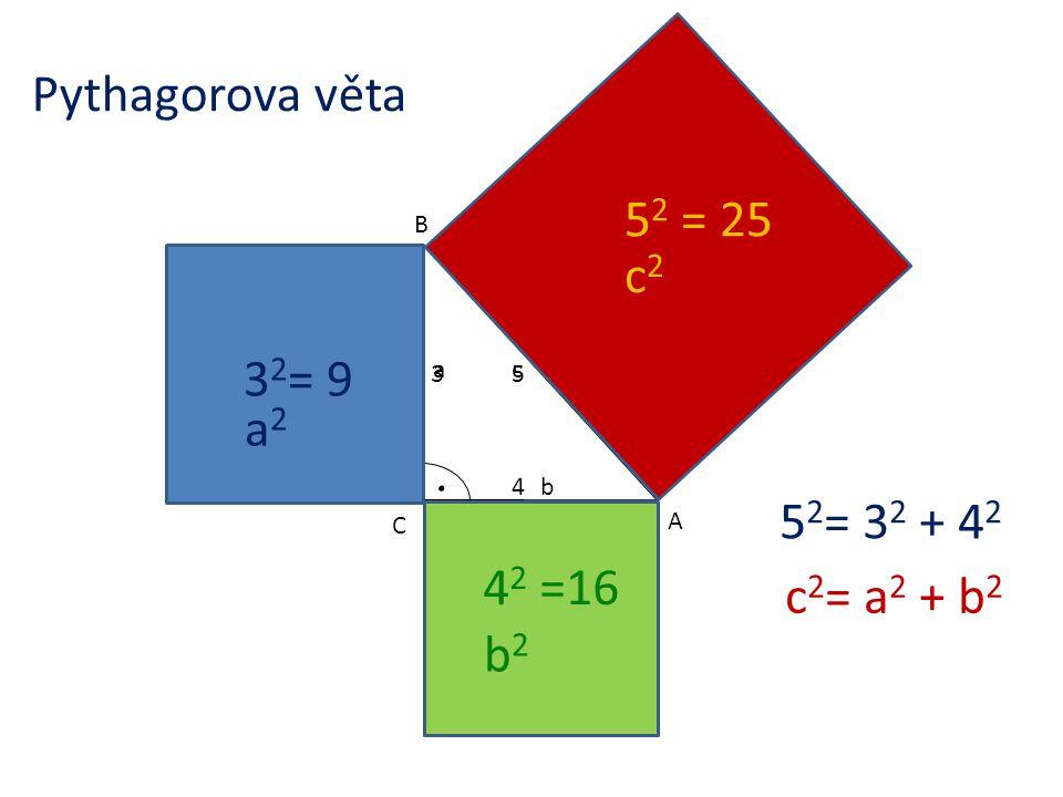 3 3 2 = 9 5 4 5 2 = 25 4 2 =16 5 2 = 3 2 + 4 2 B A C c b a c2c2 a2a2 b2b2 c 2 = a 2 + b 2 Pythagorova věta