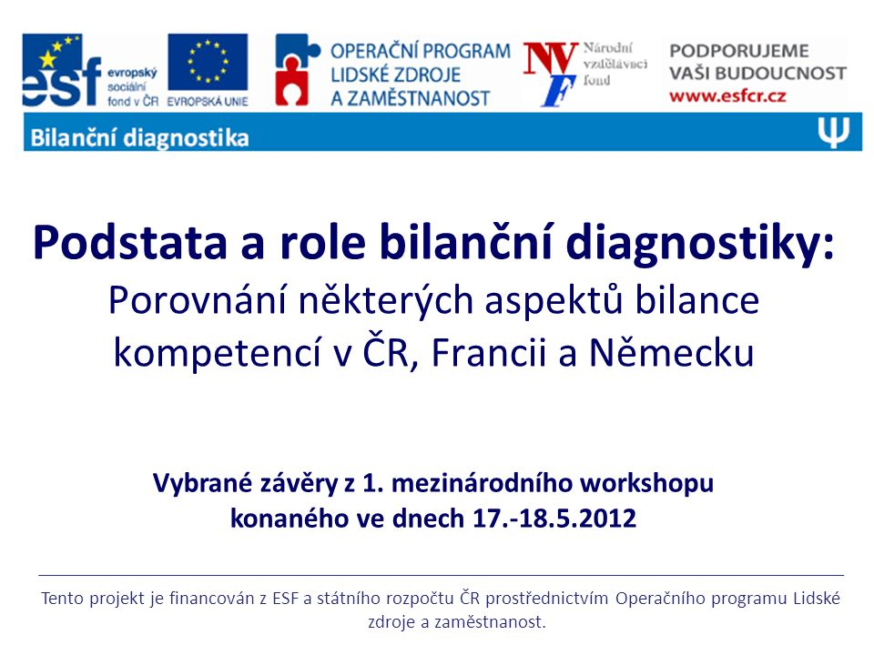 Podstata a role bilanční diagnostiky: Porovnání některých aspektů bilance kompetencí v ČR, Francii a Německu Tento projekt je financován z ESF a státního rozpočtu ČR prostřednictvím Operačního programu Lidské zdroje a zaměstnanost.
