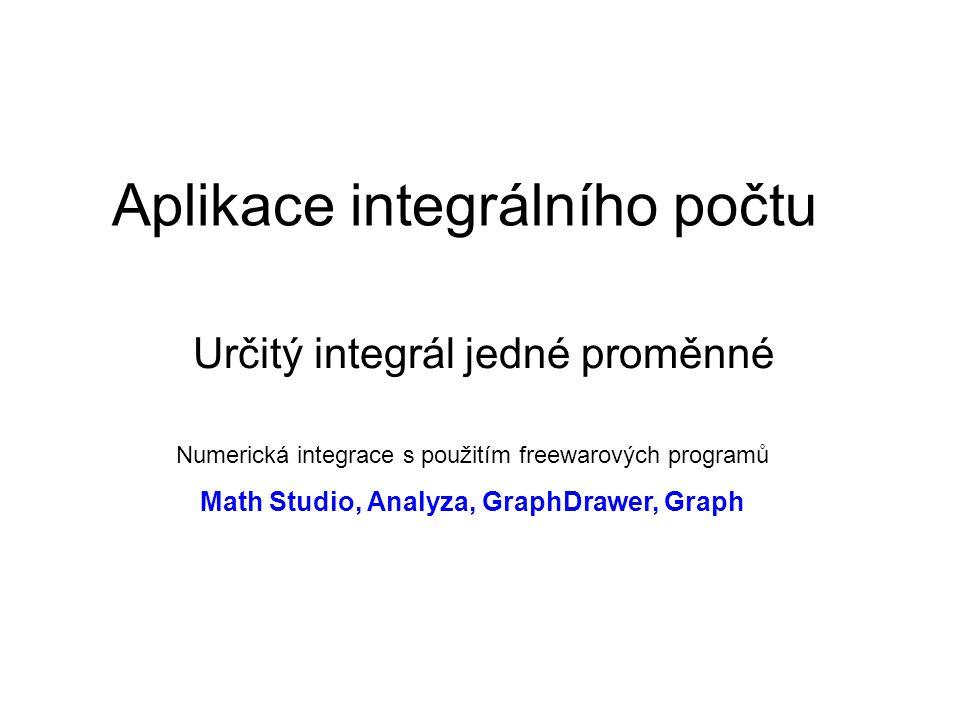 Aplikace integrálního počtu Určitý integrál jedné proměnné Numerická integrace s použitím freewarových programů Math Studio, Analyza, GraphDrawer, Gra