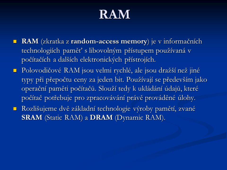 RAM RAM (zkratka z random-access memory) je v informačních technologiích paměť s libovolným přístupem používaná v počítačích a dalších elektronických přístrojích.