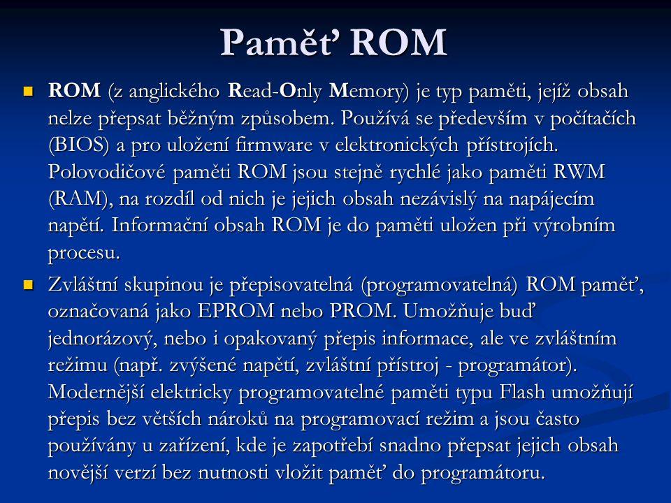 Paměť ROM ROM (z anglického Read-Only Memory) je typ paměti, jejíž obsah nelze přepsat běžným způsobem.
