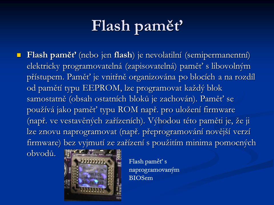 Flash paměť Flash paměť (nebo jen flash) je nevolatilní (semipermanentní) elektricky programovatelná (zapisovatelná) paměť s libovolným přístupem.