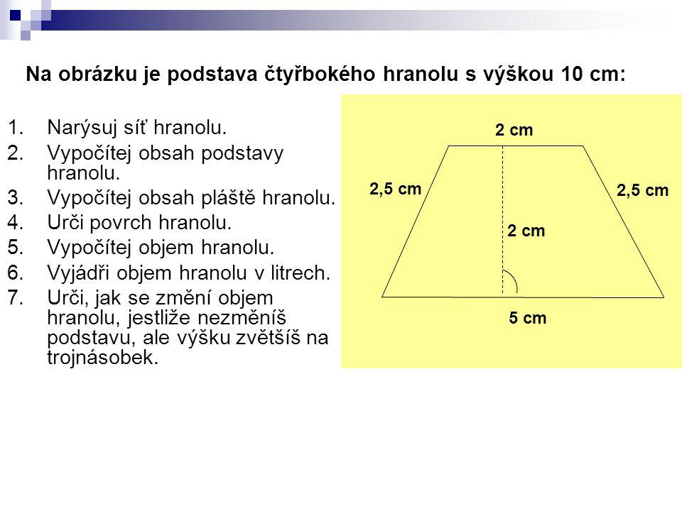 Na obrázku je podstava čtyřbokého hranolu s výškou 10 cm: 1.Narýsuj síť hranolu. 2.Vypočítej obsah podstavy hranolu. 3.Vypočítej obsah pláště hranolu.