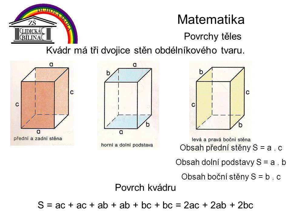Matematika Povrchy těles Kvádr má tři dvojice stěn obdélníkového tvaru. Obsah přední stěny S = a. c Obsah dolní podstavy S = a. b Obsah boční stěny S