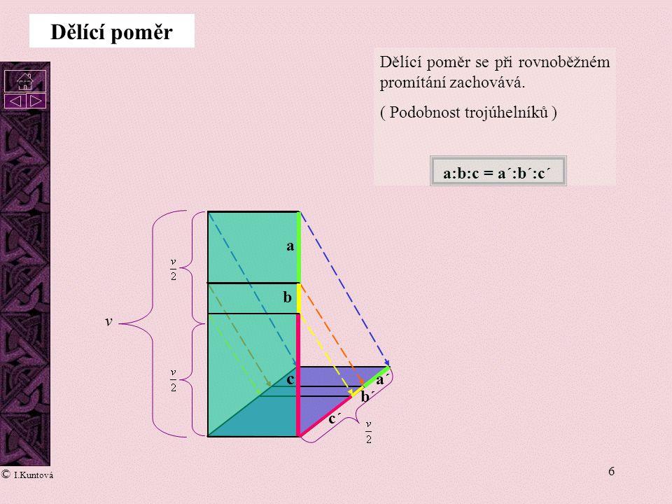6 Dělící poměr se při rovnoběžném promítání zachovává. ( Podobnost trojúhelníků ) a:b:c = a´:b´:c´ a b c a´ b´ c´ Dělící poměr cc © I.Kuntová v
