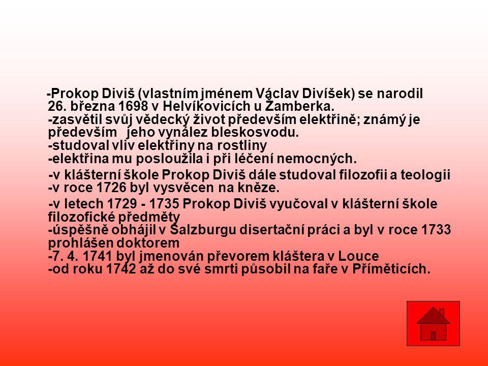 -Prokop Diviš (vlastním jménem Václav Divíšek) se narodil 26. března 1698 v Helvíkovicích u Žamberka. -zasvětil svůj vědecký život především elektřině