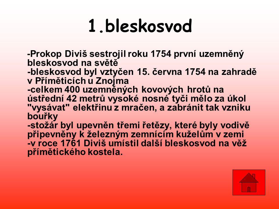 -Prokop Diviš sestrojil roku 1754 první uzemněný bleskosvod na světě -bleskosvod byl vztyčen 15. června 1754 na zahradě v Příměticích u Znojma -celkem