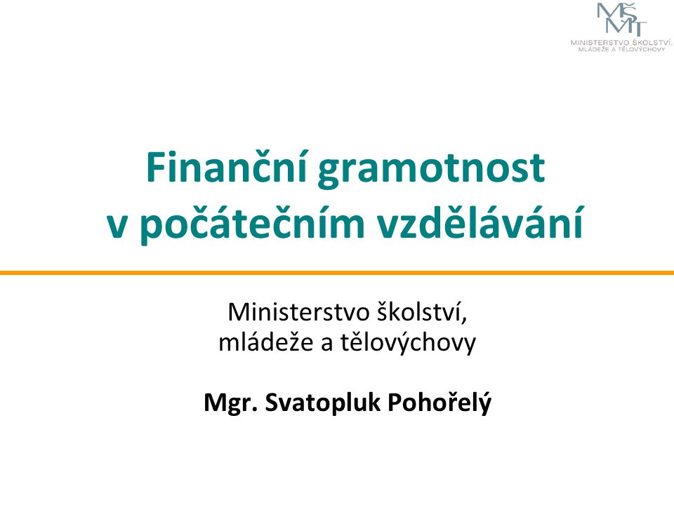 Finanční gramotnost v počátečním vzdělávání Ministerstvo školství, mládeže a tělovýchovy Mgr. Svatopluk Pohořelý