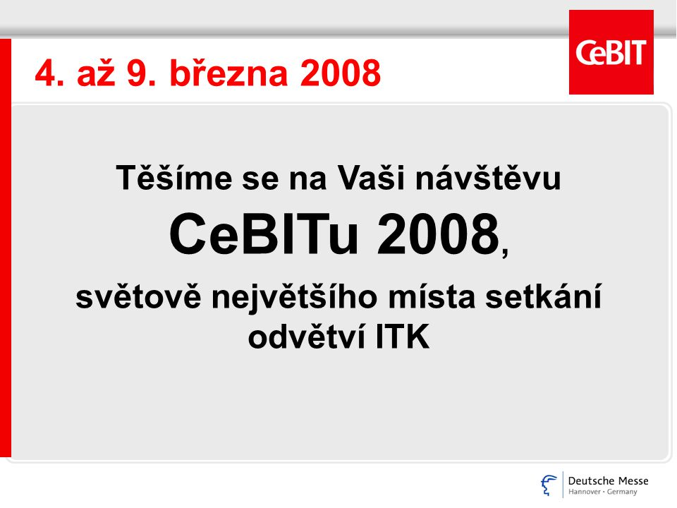4. až 9. března 2008 Těšíme se na Vaši návštěvu CeBITu 2008, světově největšího místa setkání odvětví ITK