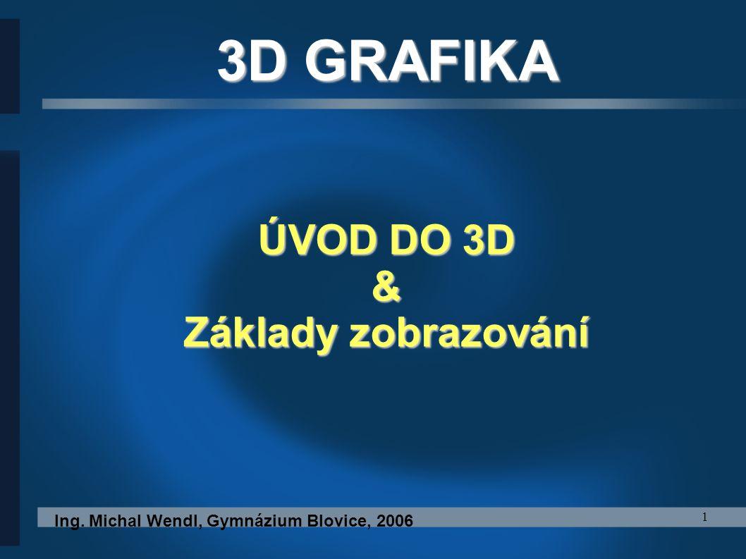 1 ÚVOD DO 3D & Základy zobrazování Ing. Michal Wendl, Gymnázium Blovice, 2006 3D GRAFIKA