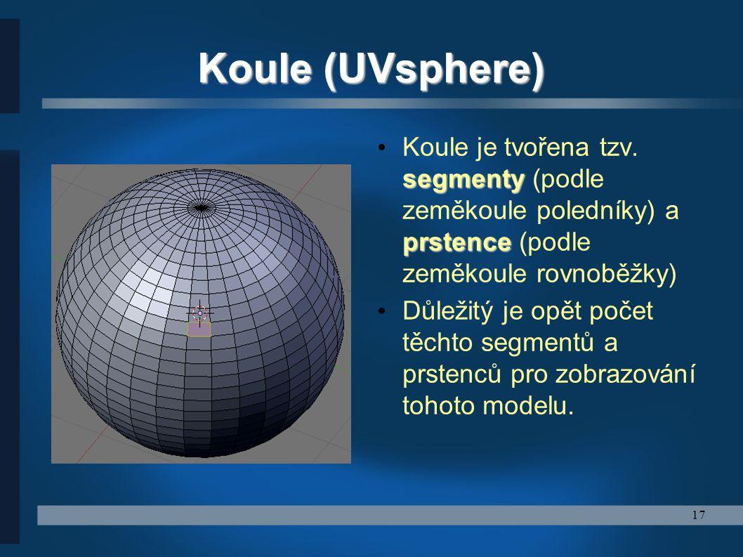 17 Koule (UVsphere) segmenty prstence Koule je tvořena tzv. segmenty (podle zeměkoule poledníky) a prstence (podle zeměkoule rovnoběžky) Důležitý je o