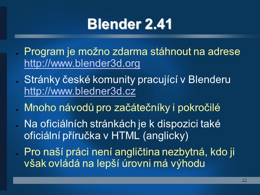 22 Blender 2.41 ● Program je možno zdarma stáhnout na adrese http://www.blender3d.org http://www.blender3d.org ● Stránky české komunity pracující v Bl