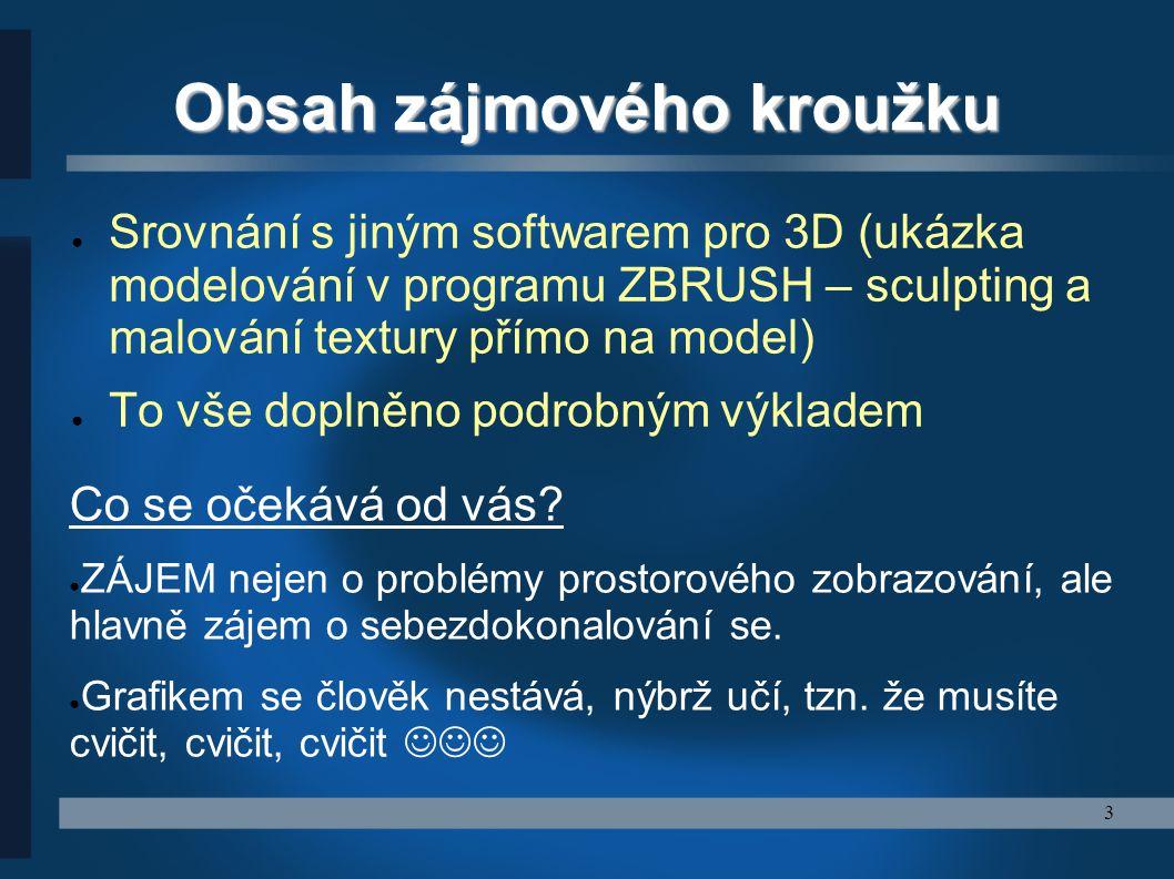 3 Obsah zájmového kroužku ● Srovnání s jiným softwarem pro 3D (ukázka modelování v programu ZBRUSH – sculpting a malování textury přímo na model) ● To